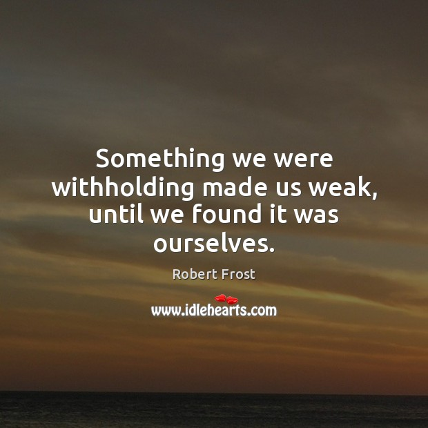 Something we were withholding made us weak, until we found it was ourselves. Image