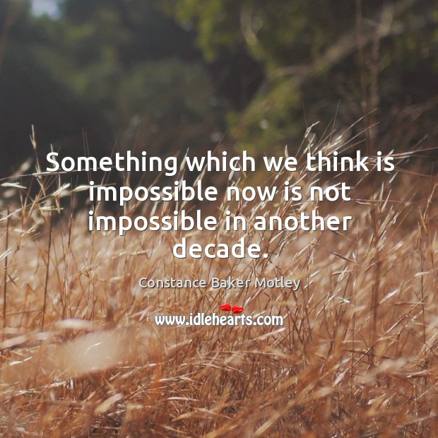 Something which we think is impossible now is not impossible in another decade. Image