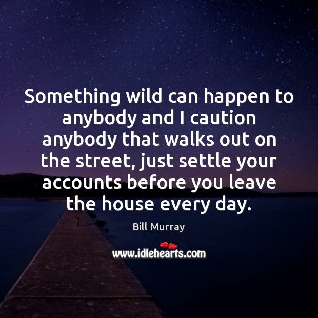 Something wild can happen to anybody and I caution anybody that walks Image