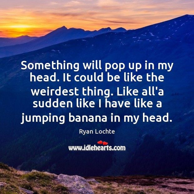 Something will pop up in my head. It could be like the Ryan Lochte Picture Quote