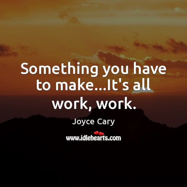 Something you have to make…It's all work, work. Joyce Cary Picture Quote