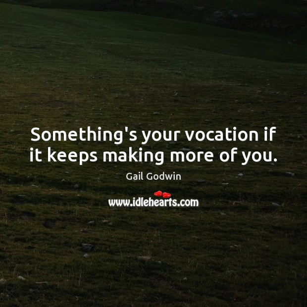 Image, Something's your vocation if it keeps making more of you.