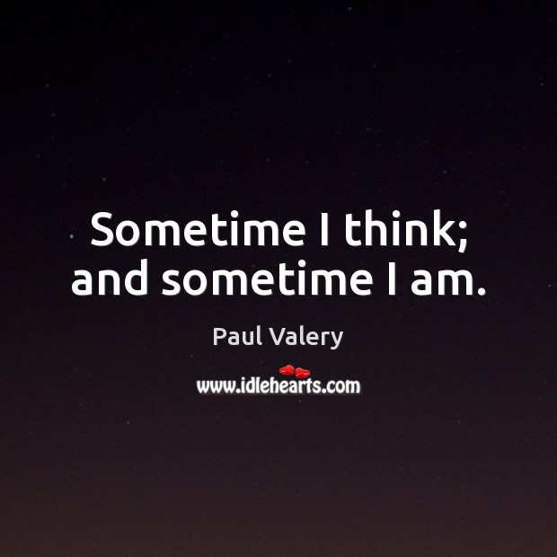 Sometime I think; and sometime I am. Paul Valery Picture Quote