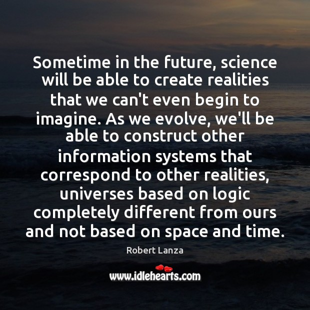 Sometime in the future, science will be able to create realities that Robert Lanza Picture Quote