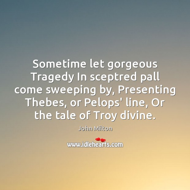 Sometime let gorgeous Tragedy In sceptred pall come sweeping by, Presenting Thebes, John Milton Picture Quote