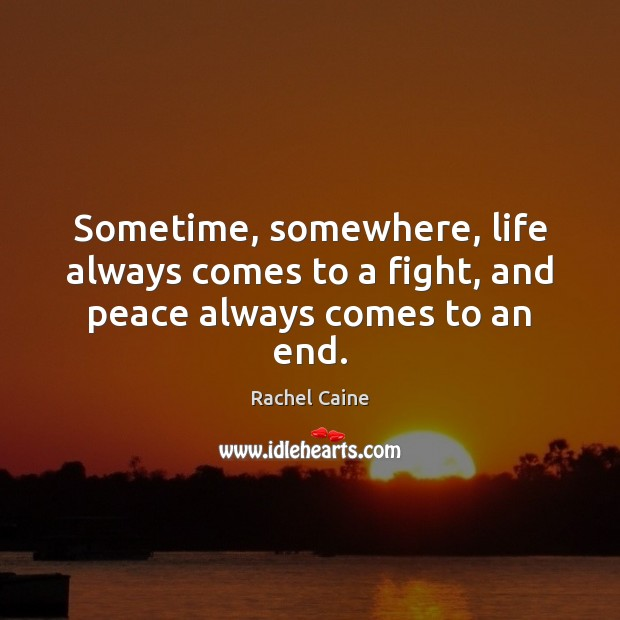 Sometime, somewhere, life always comes to a fight, and peace always comes to an end. Rachel Caine Picture Quote