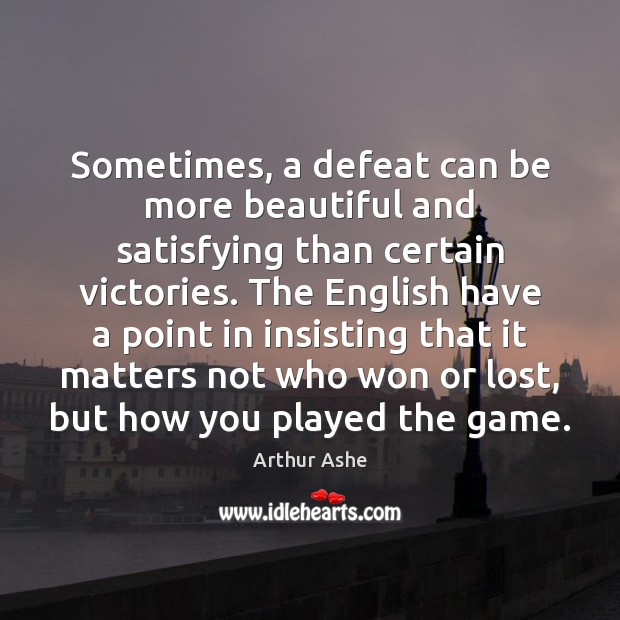 Sometimes, a defeat can be more beautiful and satisfying than certain victories. Arthur Ashe Picture Quote