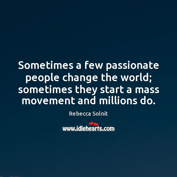 Sometimes a few passionate people change the world; sometimes they start a Rebecca Solnit Picture Quote