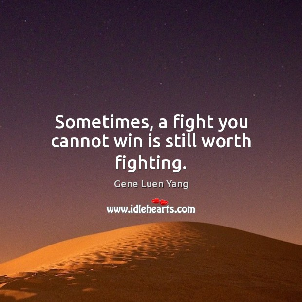 Sometimes, a fight you cannot win is still worth fighting. Gene Luen Yang Picture Quote