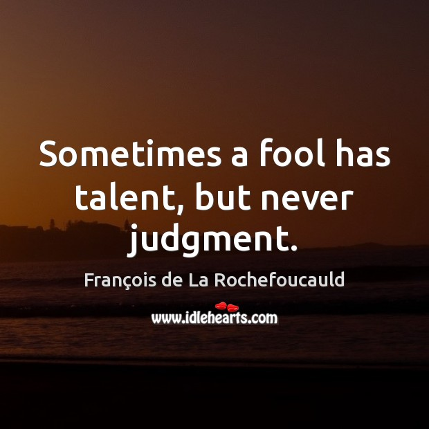 Image, Sometimes a fool has talent, but never judgment.