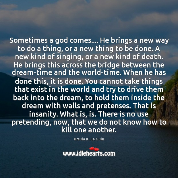Sometimes a God comes…. He brings a new way to do a Ursula K. Le Guin Picture Quote