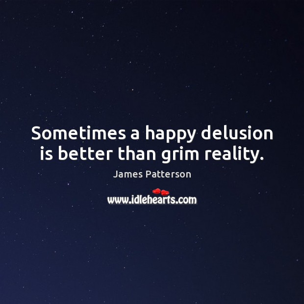 Sometimes a happy delusion is better than grim reality. James Patterson Picture Quote