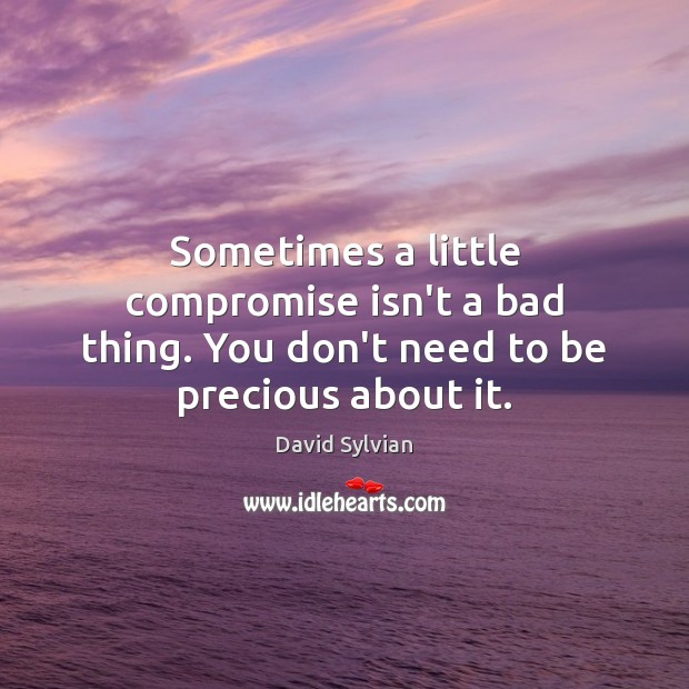 Sometimes a little compromise isn't a bad thing. You don't need to be precious about it. Image