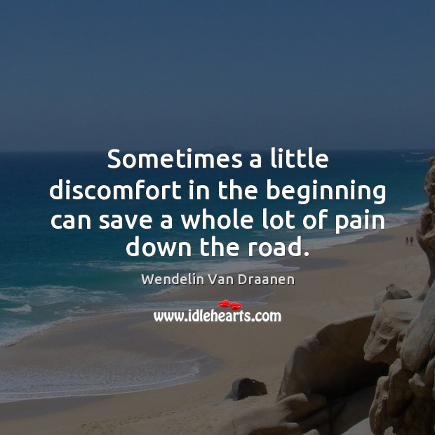 Sometimes a little discomfort in the beginning can save a whole lot of pain down the road. Wendelin Van Draanen Picture Quote