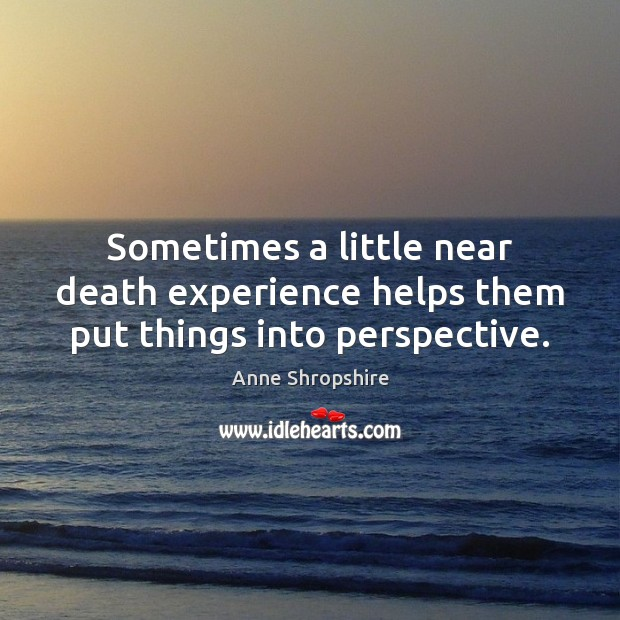 Image, Sometimes a little near death experience helps them put things into perspective.