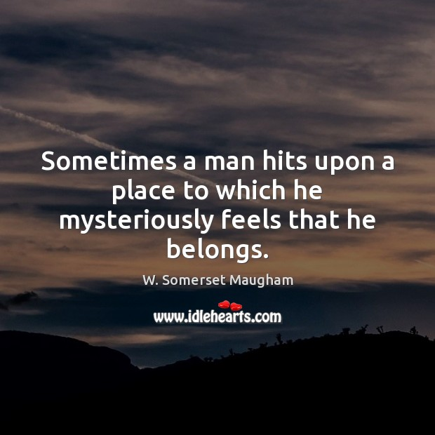 Image, Sometimes a man hits upon a place to which he mysteriously feels that he belongs.