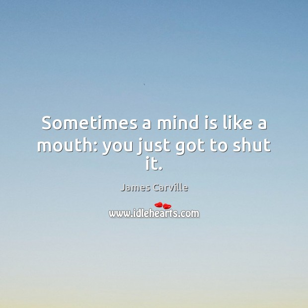 Sometimes a mind is like a mouth: you just got to shut it. James Carville Picture Quote
