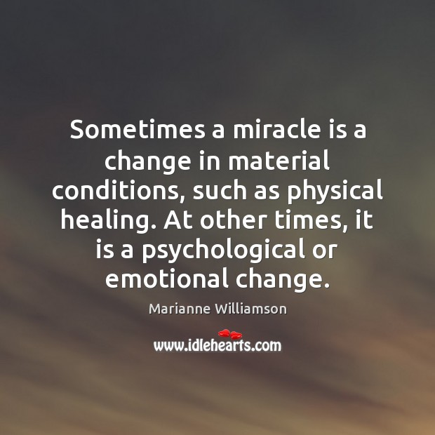 Sometimes a miracle is a change in material conditions, such as physical Marianne Williamson Picture Quote
