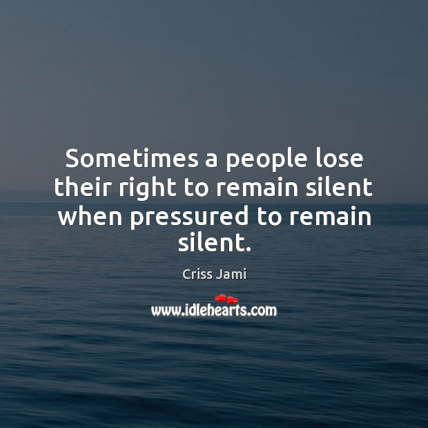Sometimes a people lose their right to remain silent when pressured to remain silent. Criss Jami Picture Quote