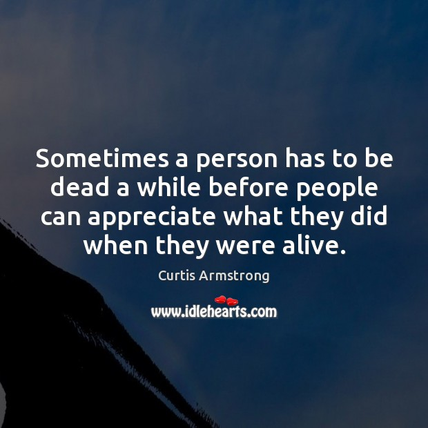 Sometimes a person has to be dead a while before people can Curtis Armstrong Picture Quote