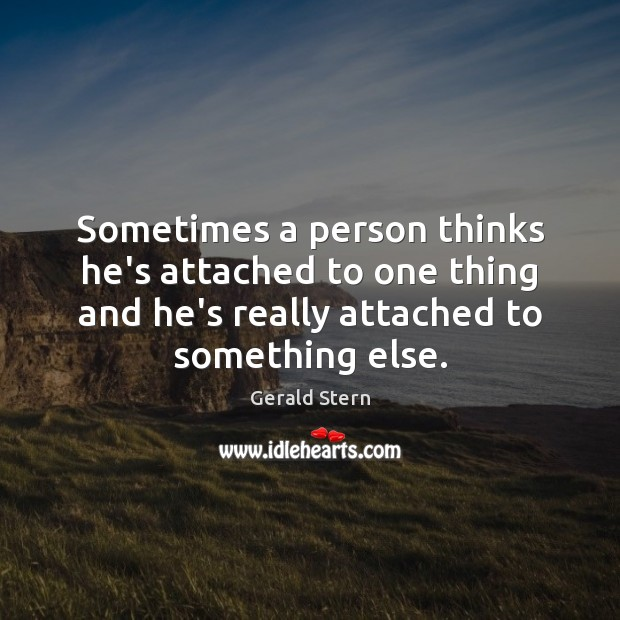 Sometimes a person thinks he's attached to one thing and he's really Image