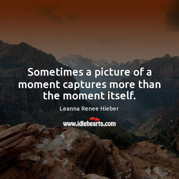 Sometimes a picture of a moment captures more than the moment itself. Leanna Renee Hieber Picture Quote