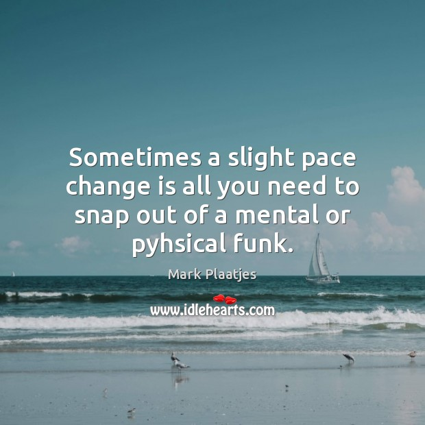 Sometimes a slight pace change is all you need to snap out of a mental or pyhsical funk. Image