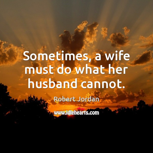 Sometimes, a wife must do what her husband cannot. Robert Jordan Picture Quote