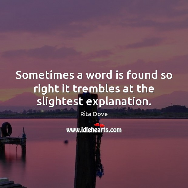 Sometimes a word is found so right it trembles at the slightest explanation. Rita Dove Picture Quote