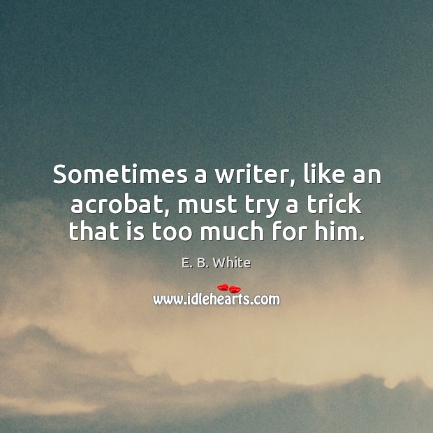 Sometimes a writer, like an acrobat, must try a trick that is too much for him. E. B. White Picture Quote