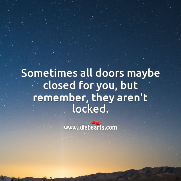 Image, Sometimes all doors maybe closed for you, but remember, they aren't locked.