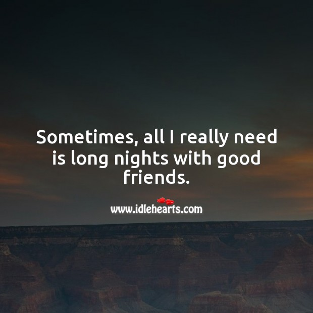 Sometimes, all I really need is long nights with good friends. Image