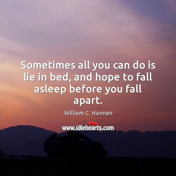 Sometimes all you can do is lie in bed, and hope to fall asleep before you fall apart. Lie Quotes Image