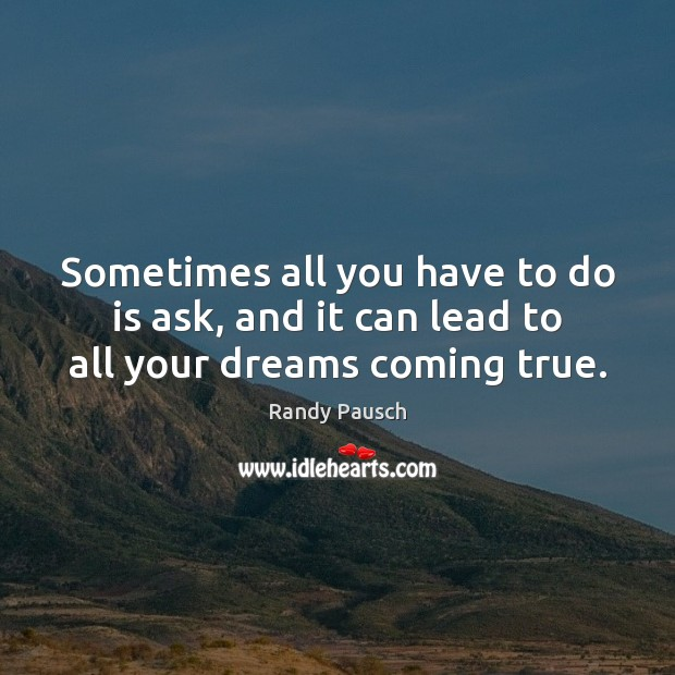 Sometimes all you have to do is ask, and it can lead to all your dreams coming true. Randy Pausch Picture Quote