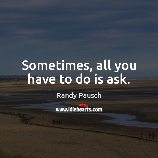 Sometimes, all you have to do is ask. Randy Pausch Picture Quote