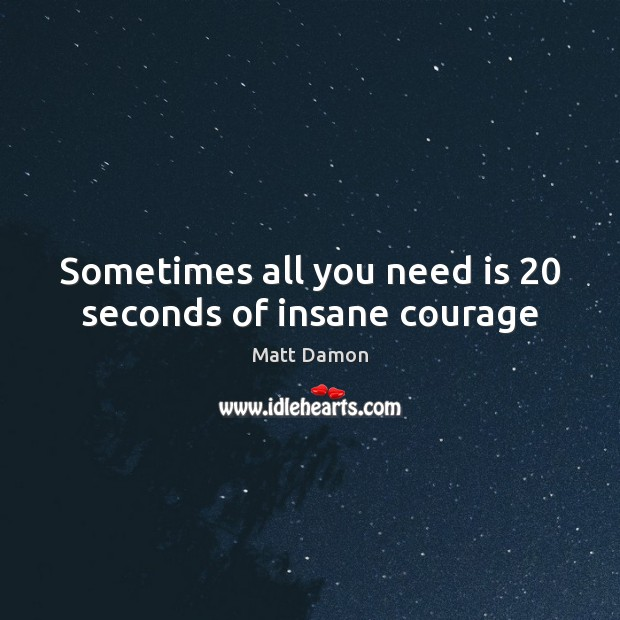 Sometimes all you need is 20 seconds of insane courage Matt Damon Picture Quote