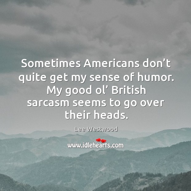 Sometimes americans don't quite get my sense of humor. My good ol' british sarcasm seems to go over their heads. Image