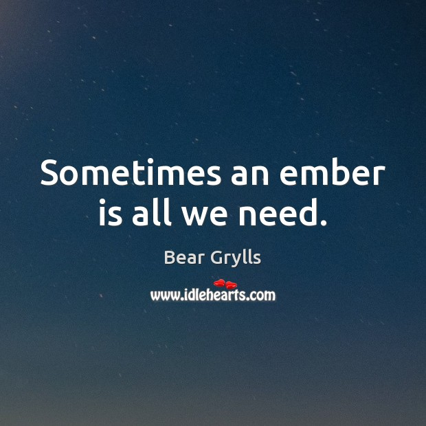 Sometimes an ember is all we need. Bear Grylls Picture Quote