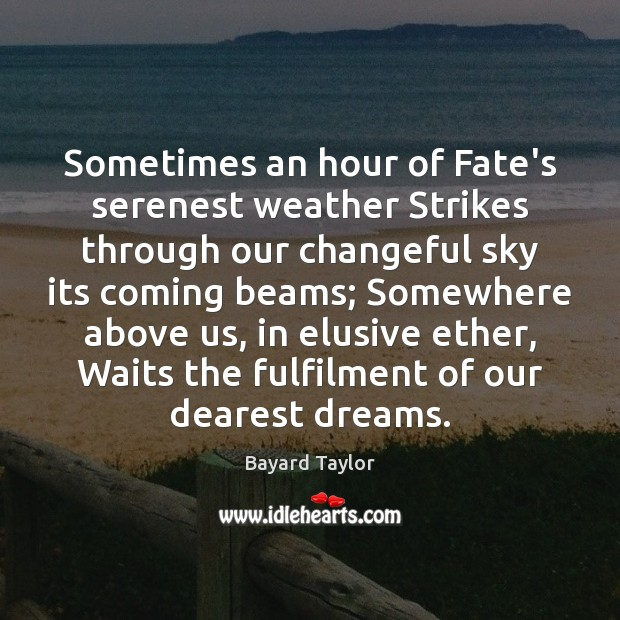 Sometimes an hour of Fate's serenest weather Strikes through our changeful sky Image