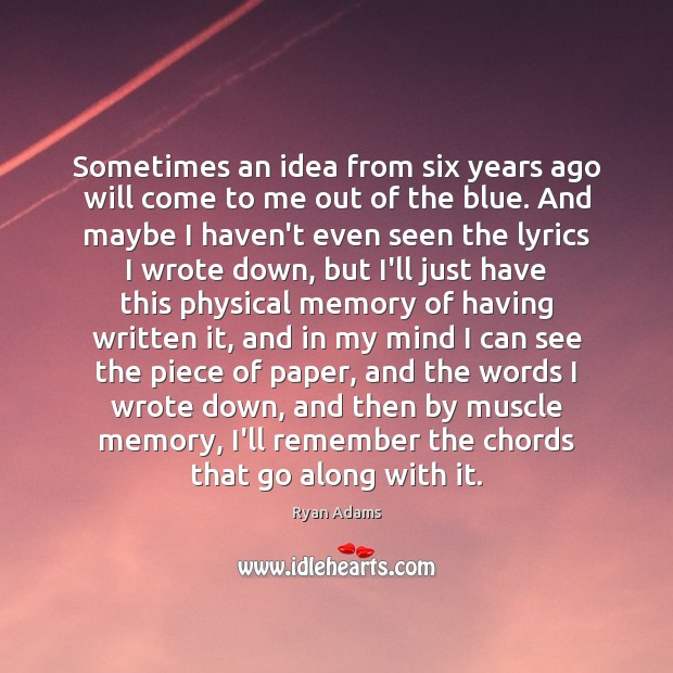 Sometimes an idea from six years ago will come to me out Ryan Adams Picture Quote