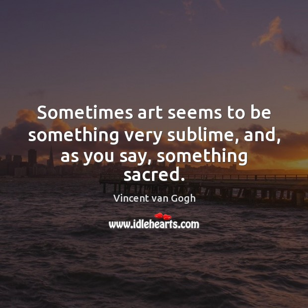 Sometimes art seems to be something very sublime, and, as you say, something sacred. Image