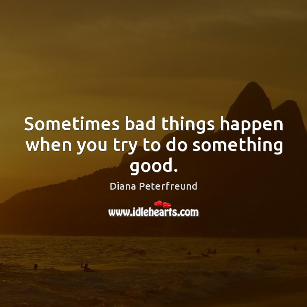 Sometimes bad things happen when you try to do something good. Image