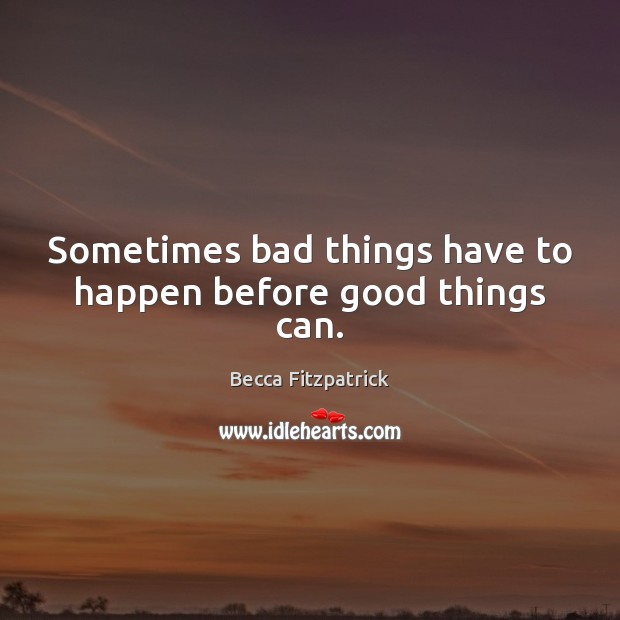 Sometimes bad things have to happen before good things can. Image