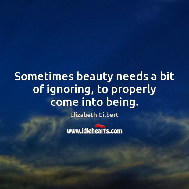 Sometimes beauty needs a bit of ignoring, to properly come into being. Elizabeth Gilbert Picture Quote