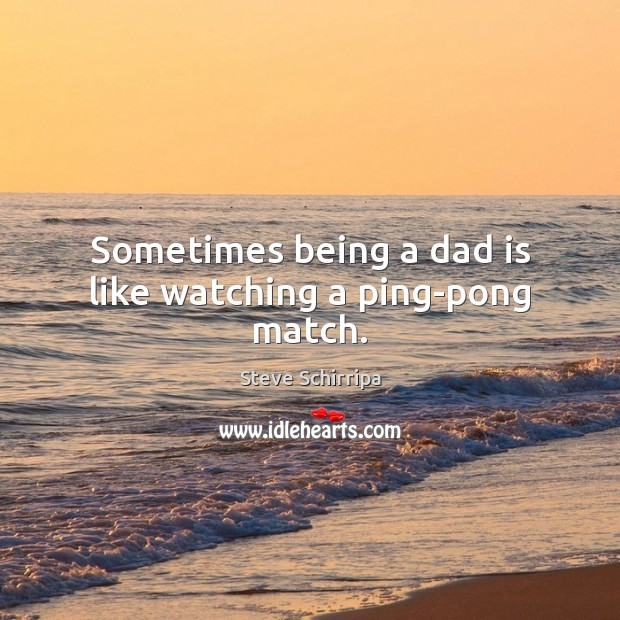 Sometimes being a dad is like watching a ping-pong match. Dad Quotes Image