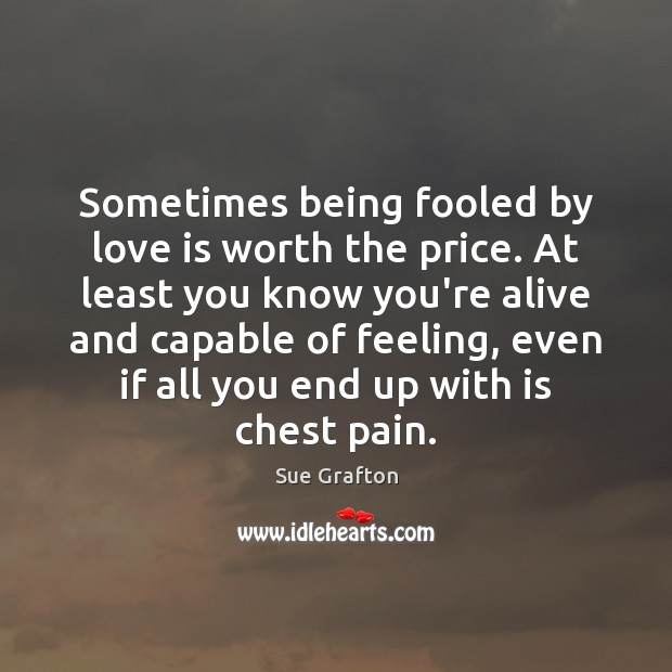 Sometimes being fooled by love is worth the price. At least you Image