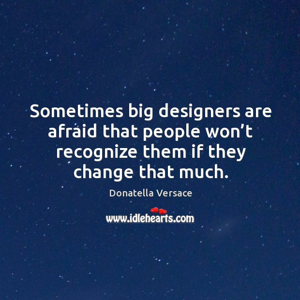 Image, Sometimes big designers are afraid that people won't recognize them if they change that much.