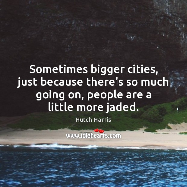 Sometimes bigger cities, just because there's so much going on, people are Image
