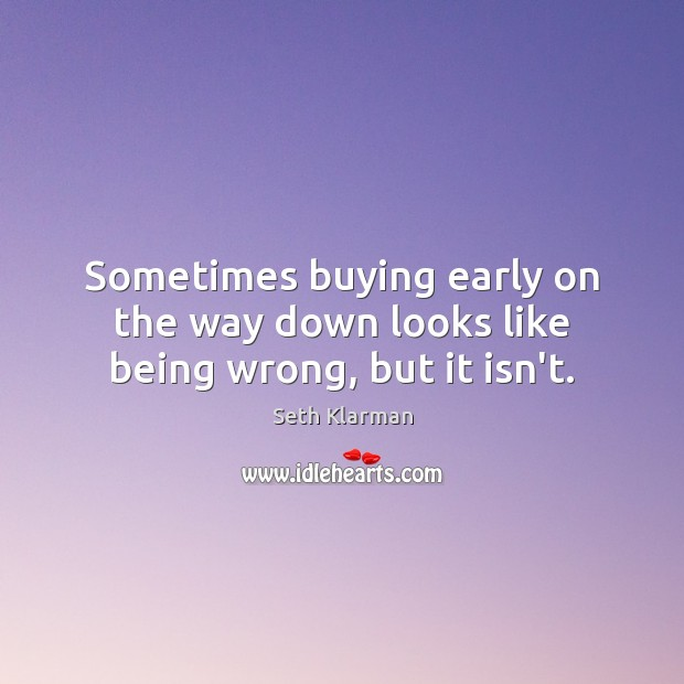 Sometimes buying early on the way down looks like being wrong, but it isn't. Seth Klarman Picture Quote