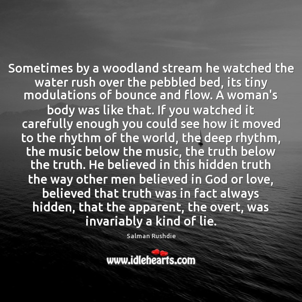 Salman Rushdie Picture Quote image saying: Sometimes by a woodland stream he watched the water rush over the
